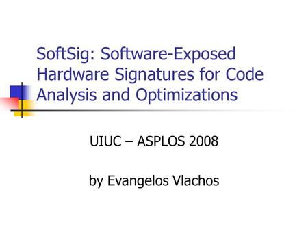 SoftSig: Software-Exposed Hardware Signatures for Code Analysis and Optimizations UIUC – ASPLOS 2008 by Evangelos Vlachos.