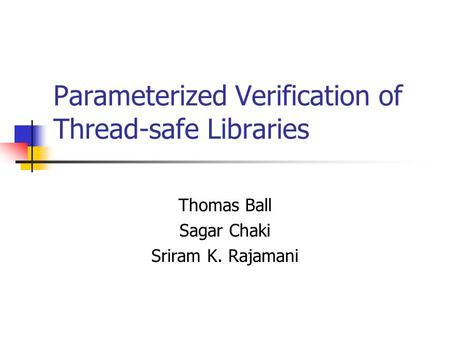 Parameterized Verification of Thread-safe Libraries Thomas Ball Sagar Chaki Sriram K. Rajamani.