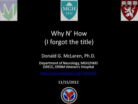 Why N' How (I forgot the title) Donald G. McLaren, Ph.D. Department of Neurology, MGH/HMS GRECC, ERNM Veteran's Hospital