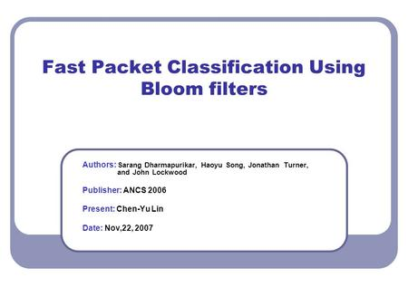 Fast Packet Classification Using Bloom filters Authors: Sarang Dharmapurikar, Haoyu Song, Jonathan Turner, and John Lockwood Publisher: ANCS 2006 Present: