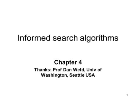 1 Informed search algorithms Chapter 4 Thanks: Prof Dan Weld, Univ of Washington, Seattle USA.