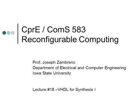 CprE / ComS 583 Reconfigurable Computing Prof. Joseph Zambreno Department of Electrical and Computer Engineering Iowa State University Lecture #18 –VHDL.
