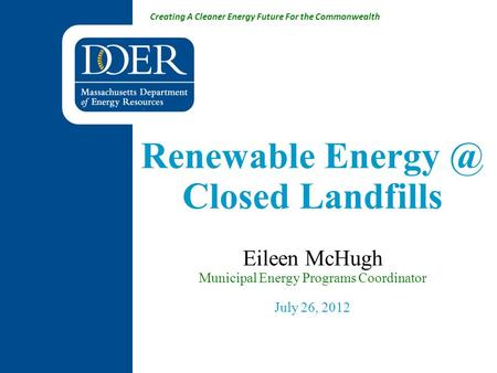 Creating A Cleaner Energy Future For the Commonwealth Renewable Closed Landfills Eileen McHugh Municipal Energy Programs Coordinator July 26,