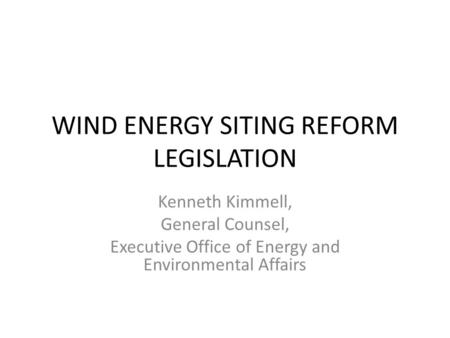 WIND ENERGY SITING REFORM LEGISLATION Kenneth Kimmell, General Counsel, Executive Office of Energy and Environmental Affairs.