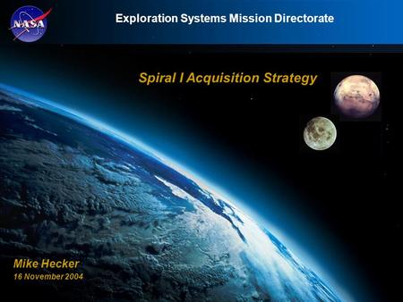 Exploration Systems Mission Directorate Spiral I Acquisition Strategy Mike Hecker 16 November 2004.