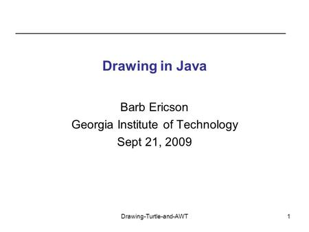 Drawing-Turtle-and-AWT1 Drawing in Java Barb Ericson Georgia Institute of Technology Sept 21, 2009.