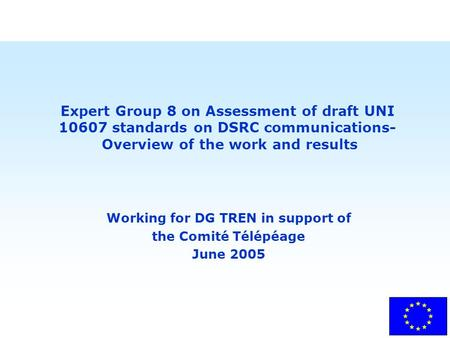 Expert Group 8 on Assessment of draft UNI 10607 standards on DSRC communications- Overview of the work and results Working for DG TREN in support of the.