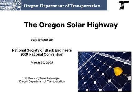 The Oregon Solar Highway Presented to the National Society of Black Engineers 2009 National Convention March 26, 2009 Jill Pearson, Project Manager Oregon.