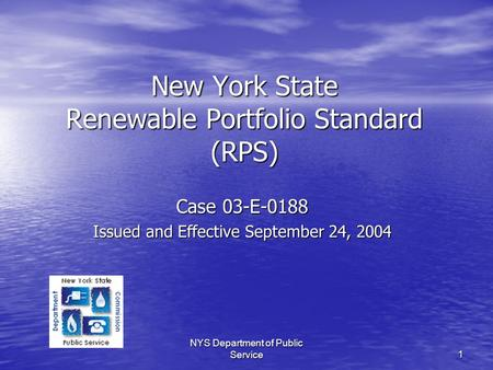 NYS Department of Public Service 1 New York State Renewable Portfolio Standard (RPS) Case 03-E-0188 Issued and Effective September 24, 2004.