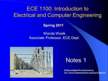 ECE 1100: Introduction to Electrical and Computer Engineering Wanda Wosik Associate Professor, ECE Dept. Notes 1 Spring 2011 Slides adapted from lectures.