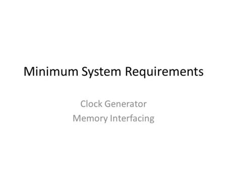 Minimum System Requirements Clock Generator Memory Interfacing.
