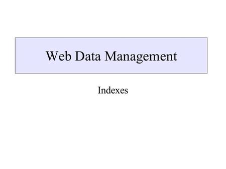 Web Data Management Indexes. In this lecture Indexes –XSet –Region algebras –Indexes for Arbitrary Semistructured Data –Dataguides –T-indexes –Index Fabric.