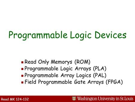 N Read Only Memorys (ROM) n Programmable Logic Arrays (PLA) n Programmable Array Logics (PAL) n Field Programmable Gate Arrays (FPGA) Programmable Logic.