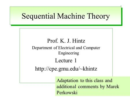 1 Sequential Machine Theory Prof. K. J. Hintz Department of Electrical and Computer Engineering Lecture 1  Adaptation to this.