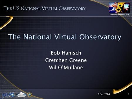 2 Dec 2004 Technology Open House 2004 1 The National Virtual Observatory T HE US N ATIONAL V IRTUAL O BSERVATORY Bob Hanisch Gretchen Greene Wil O'Mullane.