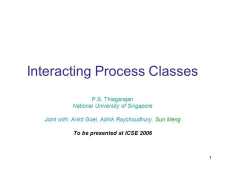 1 Interacting Process Classes P.S. Thiagarajan National University of Singapore Joint with: Ankit Goel, Abhik Roychoudhury, Sun Meng To be presented at.