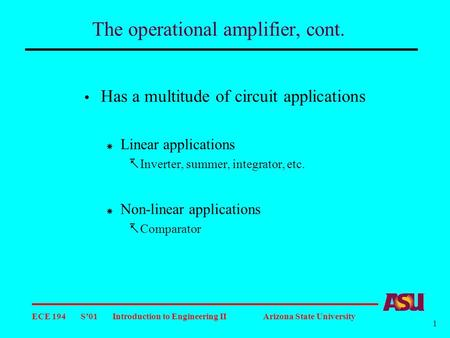 ECE 194 S'01 Introduction to Engineering II Arizona State University 1 The operational amplifier, cont.  Has a multitude of circuit applications  Linear.