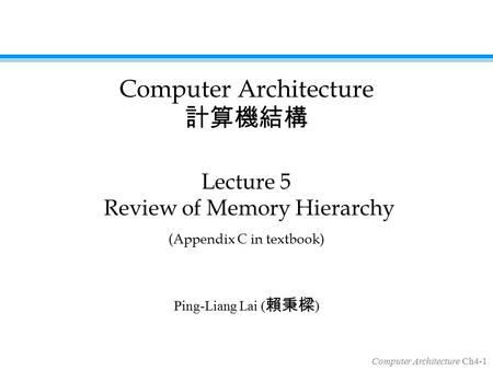 Computer Architecture Ch4-1 Ping-Liang Lai ( 賴秉樑 ) Lecture 5 Review of Memory Hierarchy (Appendix C in textbook) Computer Architecture 計算機結構.