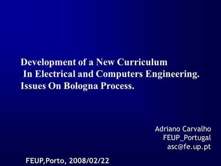 Development of a New Curriculum In Electrical and Computers Engineering. Issues On Bologna Process. FEUP,Porto, 2008/02/22 Adriano Carvalho FEUP_Portugal.