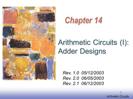 EE141 Arithmetic Circuits 1 Chapter 14 Arithmetic Circuits (I): Adder Designs Rev. 1.0 05/12/2003 Rev. 2.0 06/05/2003 Rev. 2.1 06/12/2003.