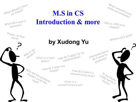 M.S in CS Introduction & more How do I select a concentration area? by Xudong Yu What is a concentration area? What is a topic paper? Thesis...is that.