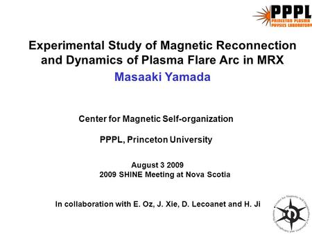 Experimental Study of Magnetic Reconnection and Dynamics of Plasma Flare Arc in MRX Masaaki Yamada August 3 2009 2009 SHINE Meeting at Nova Scotia Center.