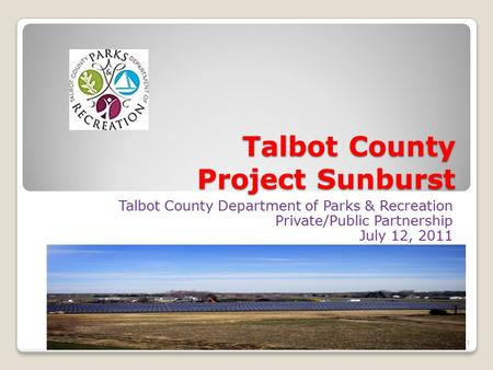 Talbot County Project Sunburst Talbot County Department of Parks & Recreation Private/Public Partnership July 12, 2011 1.