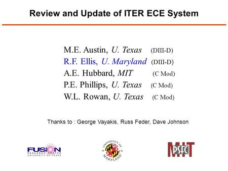 Review and Update of ITER ECE System M.E. Austin, U. Texas (DIII-D) R.F. Ellis, U. Maryland (DIII-D ) A.E. Hubbard, MIT (C Mod) P.E. Phillips, U. Texas.