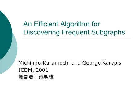 An Efficient Algorithm for Discovering Frequent Subgraphs Michihiro Kuramochi and George Karypis ICDM, 2001 報告者:蔡明瑾.