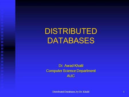 Distributed Databases, by Dr. Khalil1 DISTRIBUTED DATABASES Dr. Awad Khalil Computer Science Department AUC.