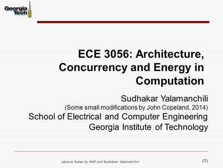 (1) ECE 3056: Architecture, Concurrency and Energy in Computation Lecture Notes by MKP and Sudhakar Yalamanchili Sudhakar Yalamanchili (Some small modifications.
