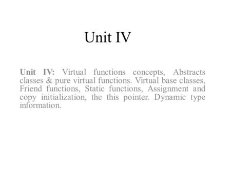 Unit IV Unit IV: Virtual functions concepts, Abstracts classes & pure virtual functions. Virtual base classes, Friend functions, Static functions, Assignment.