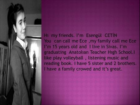 Hı my friends. I'm Esengül CETİN You can call me Ece,my family call me Ece I'm 15 years old and I live in Sivas. I'm graduating Anatolıan Teacher Hıgh.