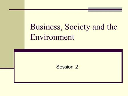 Business, Society and the Environment Session 2 This presentation will probably involve audience discussion, which will create action items. Use PowerPoint.