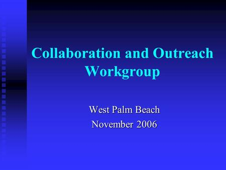Collaboration and Outreach Workgroup West Palm Beach November 2006.