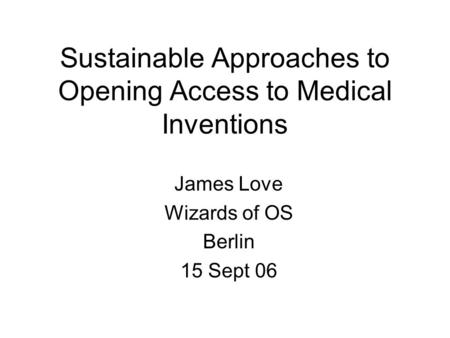 Sustainable Approaches to Opening Access to Medical Inventions James Love Wizards of OS Berlin 15 Sept 06.