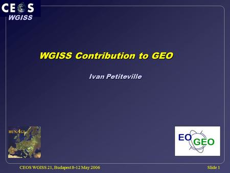 Slide 1 WGISS CEOS WGISS 21, Budapest 8-12 May 2006 WGISS Contribution to GEO WGISS Contribution to GEO Ivan Petiteville.