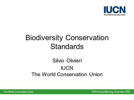 TDWG Annual Meeting, December 2006The World Conservation Union Biodiversity Conservation Standards Silvio Olivieri IUCN The World Conservation Union.