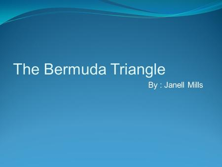The Bermuda Triangle By : Janell Mills The Bermuda Triangle is a area in the Atlantic ocean shaped like a triangle. It is bordered by Bermuda, Puerto.