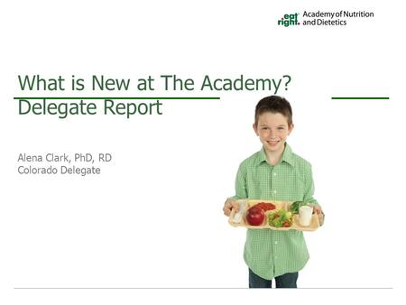 Alena Clark, PhD, RD Colorado Delegate What is New at The Academy? Delegate Report.