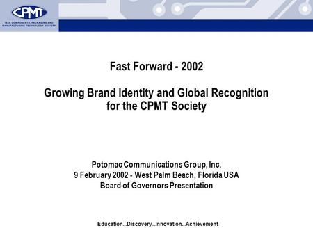 Education...Discovery...Innovation...Achievement Fast Forward - 2002 Growing Brand Identity and Global Recognition for the CPMT Society Potomac Communications.