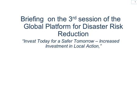 "1 Briefing on the 3 rd session of the Global Platform for Disaster Risk Reduction ""Invest Today for a Safer Tomorrow – Increased Investment in Local Action,"""