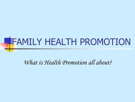 FAMILY HEALTH PROMOTION What is Health Promotion all about?