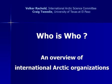 Who is Who ? An overview of international Arctic organizations Volker Rachold, International Arctic Science Committee Craig Tweedie, University of Texas.