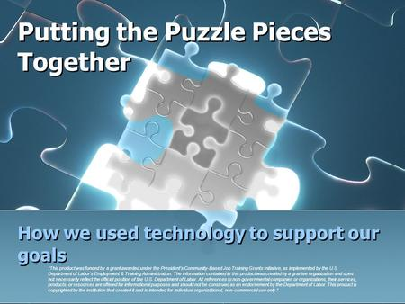 "Putting the Puzzle Pieces Together How we used technology to support our goals ""This product was funded by a grant awarded under the President's Community-Based."