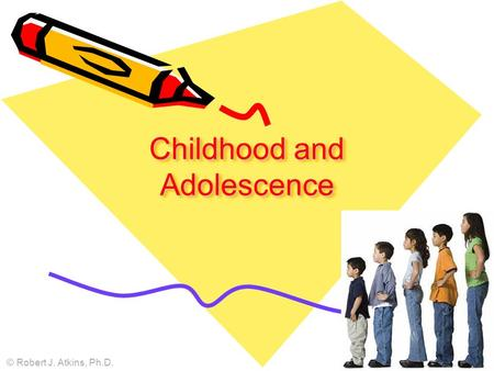 Childhood and Adolescence © Robert J. Atkins, Ph.D.