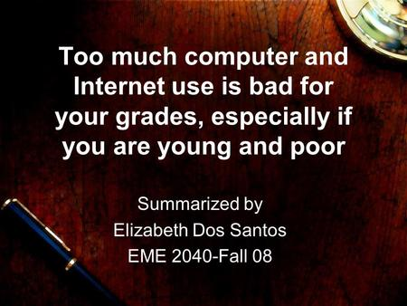 Too much computer and Internet use is bad for your grades, especially if you are young and poor Summarized by Elizabeth Dos Santos EME 2040-Fall 08.