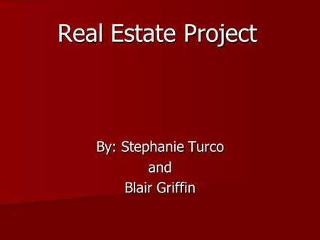Real Estate Project By: Stephanie Turco and Blair Griffin.