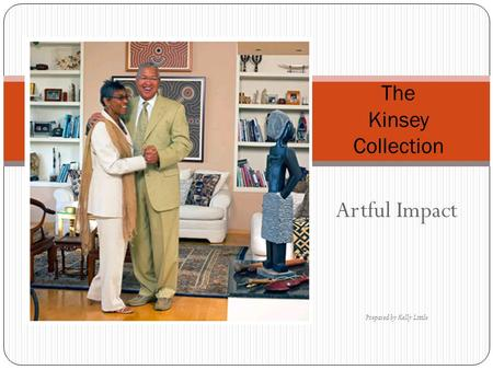 Artful Impact Prepared by Kelly Little The Kinsey Collection.