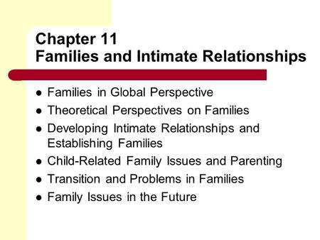 Chapter 11 Families and Intimate Relationships Families in Global Perspective Theoretical Perspectives on Families Developing Intimate Relationships and.